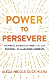 Power to Persevere: Inspiring Stories to Help You Get Through Challenging Moments