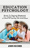 Education Psychology: Secrets To Classroom Management for Teachers Who Want To Create a Culture of Learning and Achievement Pdf