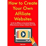 How to Create Your Own Affiliate Websites: Join the Top Affiliates via International Marketing, Affiliate University...