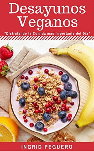 Desayunos Vegetarianos Veganos: Sobre 40 Recetas Faciles de Realizar de Desayunos Deliciosos y Veganos que