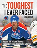 img - for The Toughest I Ever Faced: Hockey Hall of Fame Players Remember Rivals, Teammates and Heroes book / textbook / text book