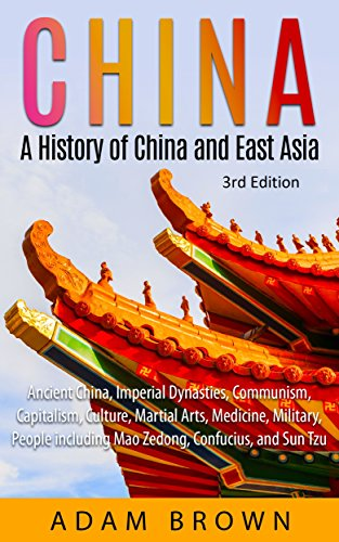 China: A History of China and East Asia: Ancient China, Economy, Communism, Capitalism, Culture, Martial Arts, Medicine, Military, People including Mao Zedong, Confucius, and Sun T