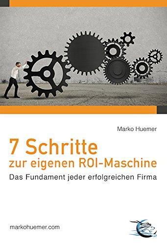 Download 7 Schritte zur eigenen ROI-Maschine: Das Fundament jeder erfolgreichen Firma (German Edition) Pdf