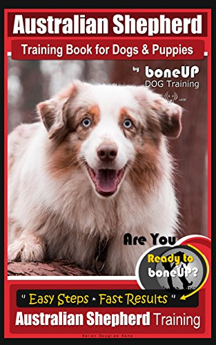 Australian Shepherd Training for Dogs & Puppies by BoneUp Dog Training: Are You Ready to Bone Up? Simple Steps * Quick Results, Australian Shepherd Training ()