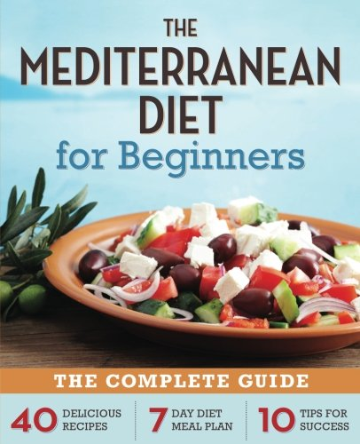 The Mediterranean Diet for Beginners: The Complete Guide - 40 Delicious Recipes, 7-Day Diet Meal Plan, and 10 Tips for Success (Live To Eat Cooking The Mediterranean Way)