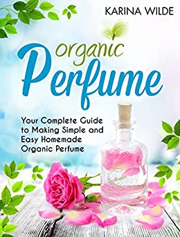 Organic Perfume: Your Complete Guide to Making Simple and Easy Homemade Organic Perfume by [Wilde, Karina]