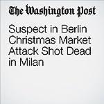Suspect in Berlin Christmas Market Attack Shot Dead in Milan   Anthony Faiola,Souad Mekhennet,Stefano Pitrelli