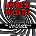 Hypnotic Influence: How to Create a Cult-Like Following for Anything That You Do Audiobook by Omar Johnson Narrated by Phillip Hubler