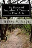 By Force of Impulse: a Drama in Five Acts, Harry V. Vogt, 1499757263