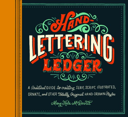 Hand-Lettering Ledger: A Practical Guide to Creating Serif, Script, Illustrated, Ornate, and Other Totally Original Hand