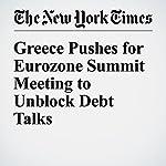 Greece Pushes for Eurozone Summit Meeting to Unblock Debt Talks | James Kanter,Niki Kitsantonis