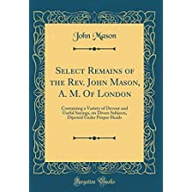 Select Remains of the Rev. John Mason, A. M. of London: Containing a Variety of Devout and Useful Sayings, on Divers Subjects, Dijested Under Proper Heads (Classic Reprint)