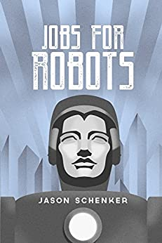 Jobs for Robots: Between Robocalypse and Robotopia by [Schenker, Jason]