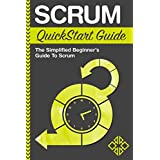 Scrum: QuickStart Guide - The Simplified Beginner's Guide To Scrum (Scrum, Scrum Master, Scrum Agile)