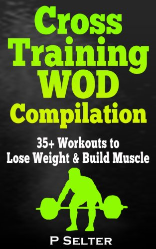 Cross Training WOD Compilation: 35+ Workouts to Lose Weight & Build Muscle (Bodyweight Training, Kettlebell Workouts, Strength Training, Build Muscle, ... Bodybuilding, Home Workout, Gymnastics)