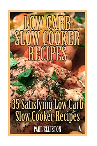 Low Carb Slow Cooker Recipes: 35 Satisfying Low Carb Slow Cooker Recipes: (low carbohydrate, high protein, low carbohydrate foods, low carb, low carb cookbook, low carb recipes) by Paul Elliston