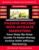 Passive Income With Affiliate Marketing: Your Step-By-Step Guide To Make Money Online With Affiliate Marketing (Business & Money Series)