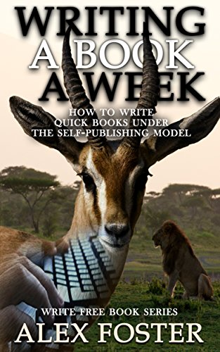 Writing a Book a Week: How to Write Quick Books Under the Self-Publishing Model. Write Free Book Series by [Foster, Alex]
