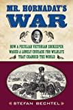 Mr. Hornaday's War: How a Peculiar Victorian Zookeeper Waged a Lonely Crusade for Wildlife That Changed the World by Stefan Bechtel (2012-05-15)