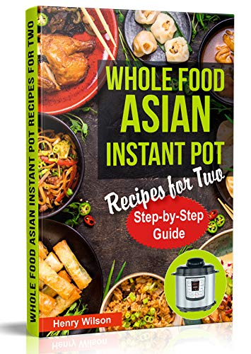 Whole Food Asian Instant Pot Recipes for Two: Traditional and Healthy Asian Recipes for Pressure Cooker. by Henry Wilson