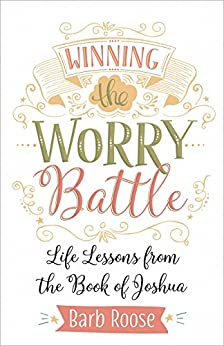 Winning the Worry Battle: Life Lessons from the Book of Joshua by [Roose, Barb]