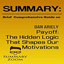 SUMMARY: BRIEF COMPREHENSIVE GUIDE ON DAN ARIELY'S PAYOFF: THE HIDDEN LOGIC THAT SHAPES OUR MOTIVATIONS
