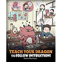 Teach Your Dragon To Follow Instructions: Help Your Dragon Follow Directions. A Cute Children Story To Teach Kids The Importance of Listening and Following Instructions. (My Dragon Books Book 20)