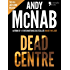 Dead Centre (Nick Stone Book 14): Andy McNab's best-selling series of Nick Stone thrillers - now available in the US, with bonus material
