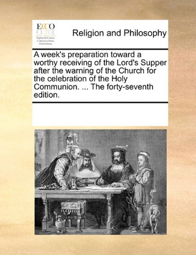 A week's preparation toward a worthy receiving of the Lord's Supper after the warning of the Church for the celebration of the Holy Communion. ... The forty-seventh edition. pdf