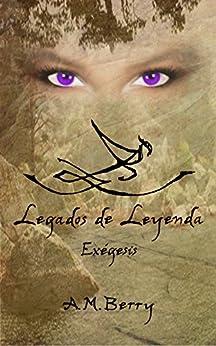 Legados de Leyenda ( Libro I ): Exégesis de [Berry, A.M.]