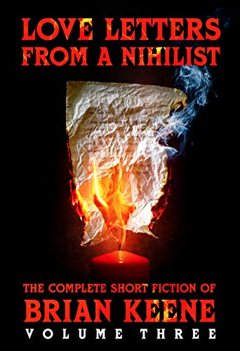 Love Letters From A Nihilist: The Complete Short Fiction of Brian Keene, Volume 3 by [Keene, Brian]