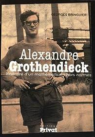 Alexandre Grothendieck, mathématicien de génie par Georges Bringuier