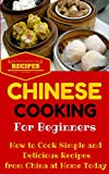 Chinese Cooking: Easy Chinese Recipes for Beginners - Simple Asian Recipes to cook at home (Chinese Cooking 101 - Asian Food for Dummies - Chinese Food Recipes Book 1)