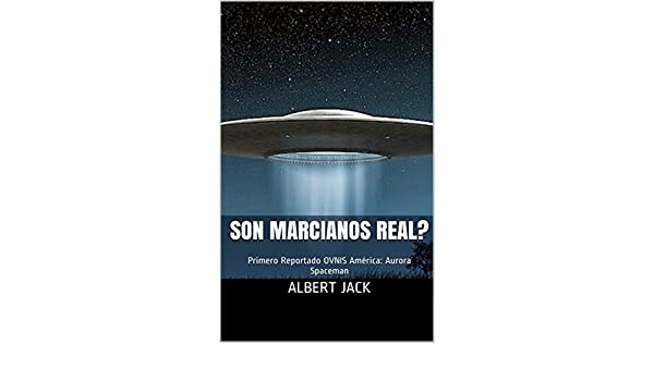 Son Marcianos Real?: Primero Reportado OVNIS América: Aurora Spaceman (Spanish Edition) - Kindle edition by Albert Jack. Religion & Spirituality Kindle ...
