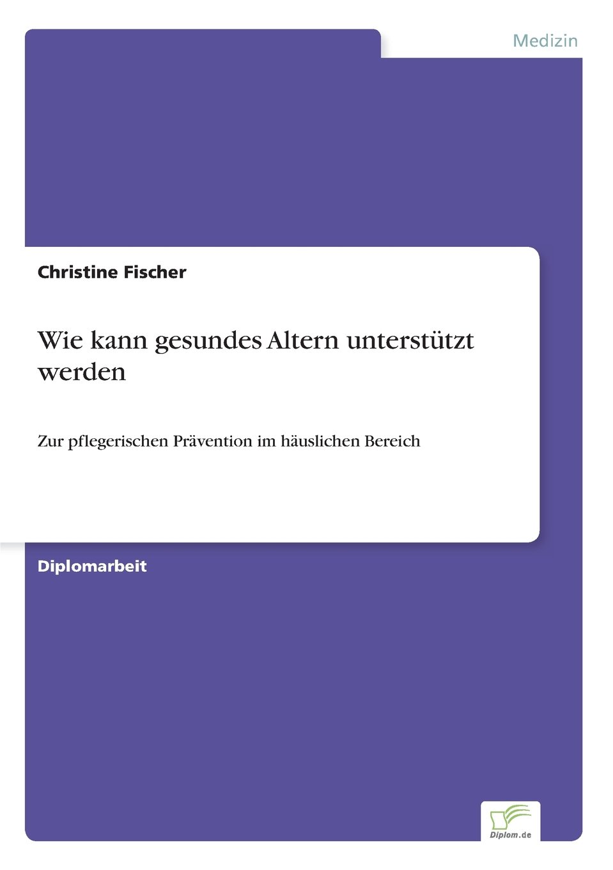 Download Wie kann gesundes Altern unterstützt werden: Zur pflegerischen Prävention im häuslichen Bereich (German Edition) pdf