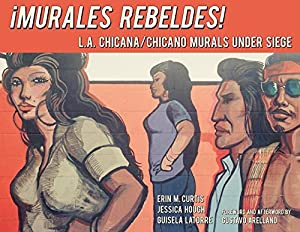 Murales Rebeldes!: L.A. Chicana/Chicano Murals Under Siege from Angel City Press