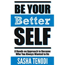 Be Your [Better] Self: A Hands on Approach to Become Who You Always Wanted to Be: Change the Status Quo