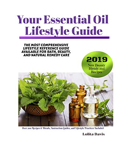 Your Essential Oil Lifestyle Guide: The Most Comprehensive Lifestyle Reference Guide Available For Bath, Beauty, And Natural Remedy Care
