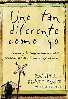 Uno tan diferente como yo: Un esclavo en los tiempos modernos, un negociante internacional de arte y la increíble mujer que los unió (Spanish Edition) by [Hall, Ron, Moore, Denver]