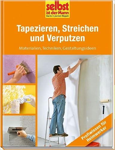 Tapezieren, Streichen Und Verputzen   Selbst Ist Der Mann: Materialien,  Techniken, Gestaltungsideen: Amazon.de: .: Bücher