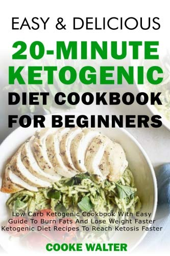 Easy And Delicious 20-minute Ketogenic Diet Cookbook For Beginners: Low Carb Ketogenic Cookbook With Easy Guide To Burn Fats And Lose Weight Faster - ... (Easy And Delicious Keto Diet) (Volume 4) by Cooke Walter