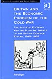 img - for Britain and the Economic Problem of the Cold War: The Political Economy and the Economic Impact of the British Defence Effort, 1945-1955 (Modern Economic and Social History) book / textbook / text book