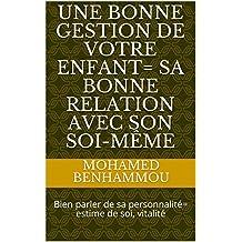 Une bonne gestion de votre enfant= Sa bonne relation avec son soi-même: Bien parler de sa personnalité= estime de soi, vitalité (French Edition)