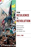 From Resilience to Revolution: How Foreign Interventions Destabilize the Middle East (Columbia Studies in Middle East Politics)
