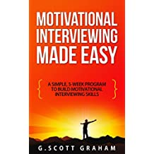 Motivational Interviewing Made Easy: A Simple, 5-week Program to Build Motivational Interviewing Skills