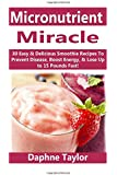 Micronutrient Miracle: 30 Easy & Delicious Smoothie Recipes To Prevent Disease, Boost Energy & Lose Up to 15 Pounds Fast