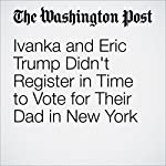 Ivanka and Eric Trump Didn't Register in Time to Vote for Their Dad in New York | Jenna Johnson