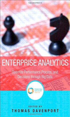 Enterprise Analytics: Optimize Performance, Process, and Decisions Through Big Data (FT Press Operations Management)