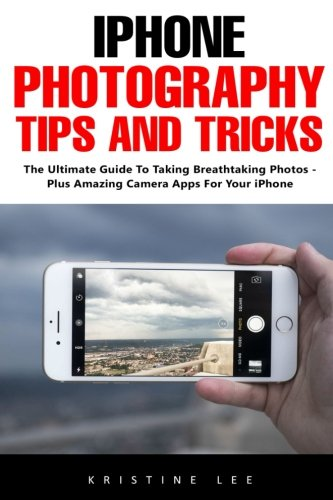 iPhone Photography Tips And Tricks: The Ultimate Guide To Taking Breathtaking Photos - Plus Amazing Camera Apps For Your iPhone! Kristine Lee