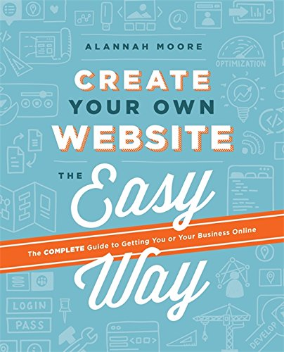 Create Your Own Website The Easy Way  The Complete Guide To Getting You Or Your Business Online